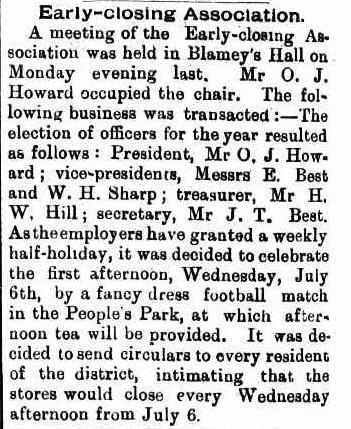 To celebrate all employers granting workers a half day holiday each week, a fancy-dress game of football - with afternoon tea provided - was organised. Source: Early-closing Association. (1898, June 10). Western Champion (Parkes, NSW : 1898 - 1934), p. 10