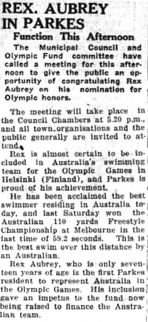 Boost to fund for all athletes. Rex Aubrey was invited to a special meeting in Council Chambers so that members of the public could congratulate him on his inclusion in the Australian Olympic team. Source: Parkes Champion Post February 28, 1952