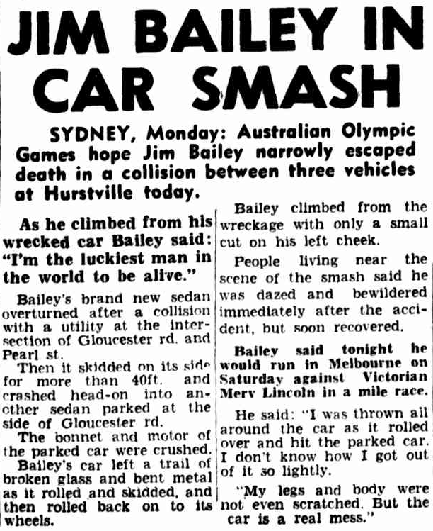 Just three weeks before the Olympic Games, Jim Bailey was involved in near fatal car accident. While Bailey's car was a wreck, the athlete only suffered a small cut on his left cheek. However it would have shaken anyone and interfered with the preparations for such a major event. Source: The Argus Tuesday November 6, 1956 p.1 which can be found at http://nla.gov.au/nla.news-article71764092