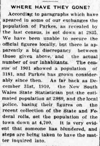 The very first nationwide Australian census was not without controversy, as highlighted by this newspaper report disputing the figures of 2,935. The belief was that Parkes had grown since 1901 when the NSW census had Parkes with a population of 3,181. Source: WHERE HAVE THEY GONE? (1912, August 29). Western Champion (Parkes, NSW : 1898 - 1934), p. 19. Retrieved October 6, 2016, from http://nla.gov.au/nla.news-article112298440