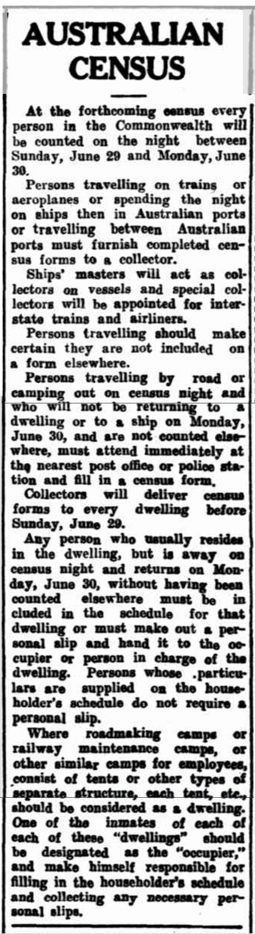 Newspaper report about the upcoming census on 30th June 1947. Instructions are included for those travelling interstate on trains and by ship. Source: AUSTRALIAN CENSUS (1947, June 17). Morning Bulletin (Rockhampton, Qld. : 1878 - 1954), p. 7. Retrieved November 28, 2016, from http://nla.gov.au/nla.news-article56785721