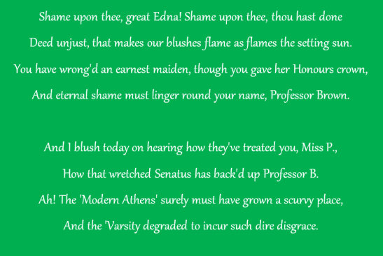 This poem was published in protest to Edinburgh University's decision to back Professor Crum Brown's decision to deny the first place in Chemistry the 200 pounds medal and scholarship they deserved. First place went to woman extramural student, so Professor Brown gave the medal and scholarship to the next student, a male. This was the culture in which Dagmar Berne attempted to graduate in medicine. Source: Ross, M. (1996). The Royal Medical Society and Medical Women. Proceedings of the Royal College of Physicians Edinburgh,26, 630. doi:10.2307/40111301 referenced in Moorhead, R. (2008). Breaking New Ground: The Story of Dagmar Berne Health and History,10(2), 4-22. doi:10.2307/40111301 Retrieved January 17, 2017, from http://www.jstor.org/stable/40111301
