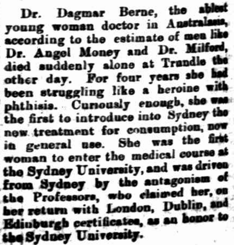 Despite being told she would never graduate at Sydney University, Dagmar Berne was considered an honour to the educational institution when she returned with certificates from London, Dublin and Edinburgh. Not only did she help inspire other women studying at university (whether undertaking medicine or another discipline) but she introduced new treatments that saved hundreds of lives. Source: The Singleton Argus Saturday September 1 1900 page 4