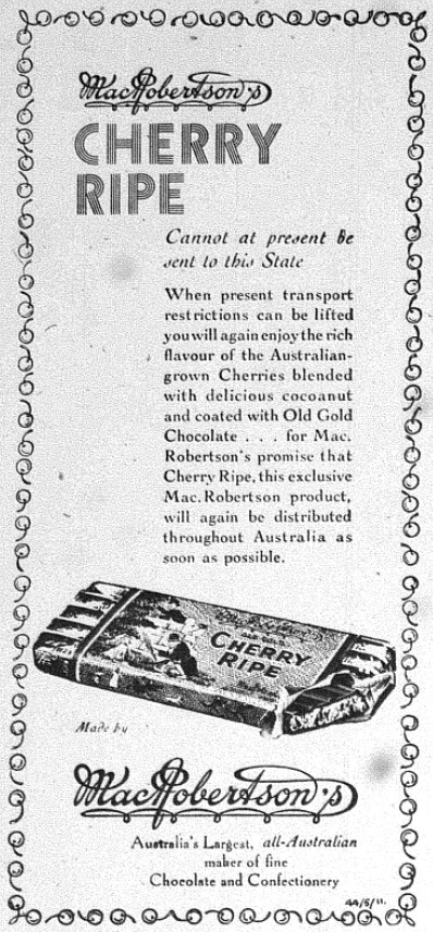 "Another victim of the wartime interstate travel ban, MacRobertson's Cherry Ripe advises customers that it will be distributed again ""...as soon as possible."" Source: The Champion Post Thursday February 22, 1945 page 6"