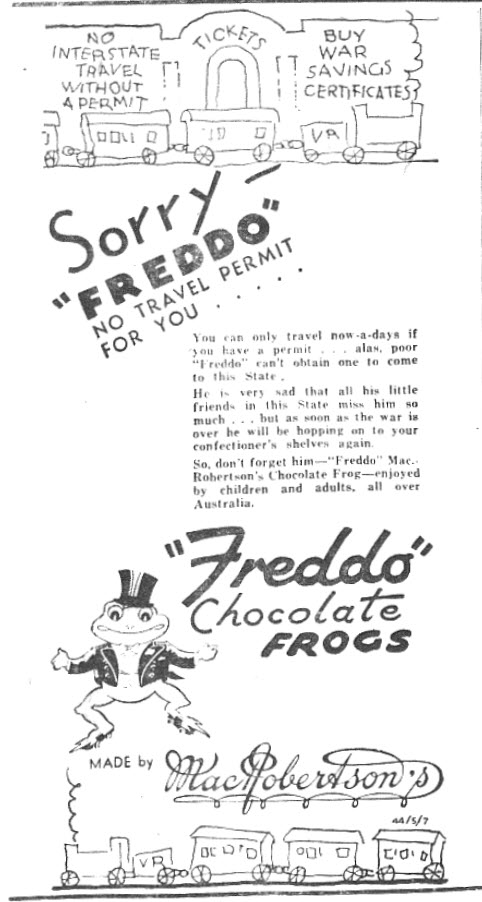 Today stores have an abundance of confectionery for children (and adults!) to purchase. In 1945 children were deprived of one of the few sweets available, in New South Wales at least, due to the ban on interstate travel (this was an effort to save fuel for the war effort). Freddo Chocolate frogs were invented in Australia in 1930 by 18 year old MacRobertson's employee Harry Melbourne. Australian-owned MacRobertson's was bought by British company Cadbury in 1967. Advertisement source: The Champion Post Thursday January 11, 1945 page 3. Information source: Sydney Morning Herald January 29, 2007 and Cadbury website