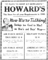 "Part of a front page advertisement for Howard's Department stores. at the time with several locations in the Central West. By comparison to advertising and marketing today, this Howard's advertisement would be considered ""quaint"". However the aim was still to entice customers into their store to make purchases. With competition from other local department stores - such as Burch's and McGlynn's - good advertising could help one store get more of an edge over the others. Source: The Champion Post Thursday January 4, 1945 page 1"