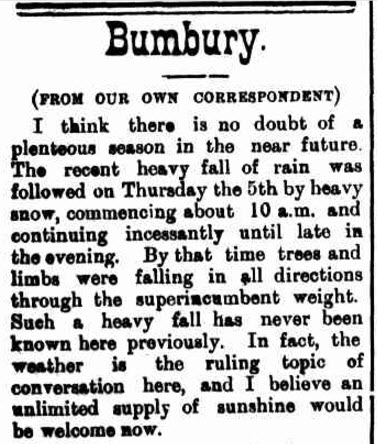 The heavy snow at Bumberry (spelled Bumbury in the newspaper report) caused damaged to trees and made weather the main talking point among locals. Source: Western Champion Friday 13 July 1900, page 10