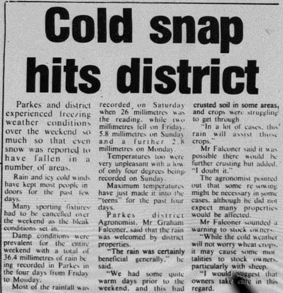 So cold that even many sporting fixtures were cancelled! However it wasn't all bad news, as the cold snap brought some much needed rain for farmers. Source: Parkes Champion Post Wednesday July 2, 1980 page 3