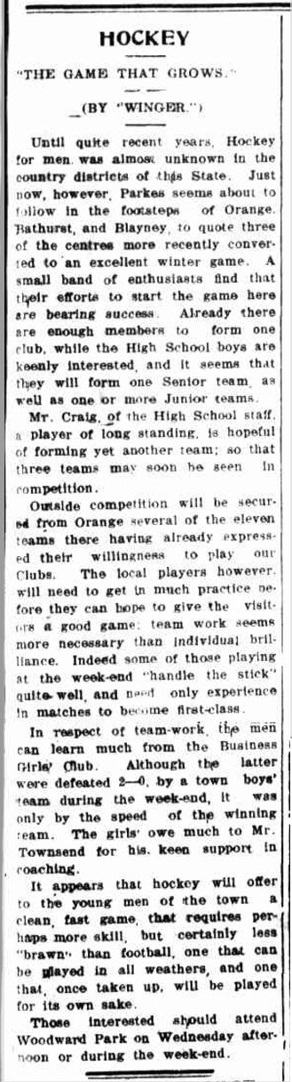 Parkes has a long association with hockey - producing many champions including Olympians Stephen Davies and Mariah Williams. This article may highlight the genesis of this long and fruitful connection between hockey and the people of Parkes. Source: The Western Champion Thursday June 23, 1932 page 1