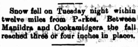 While experiencing some cold winters, snow didn't appear near Parkes again until 1905. Manildra and Cookamidgera expierenced three to four inches of snow. Source: Western Champion Friday 8 September 1905 page 8