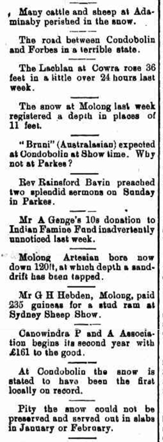 This article reports snow in Molong and Condobolin. While Parkes and Forbes did not receive snowfall, the devastating effects of snow were seen, with flooding and damage to livestock and roads. Despite the damaging consequences, there is still humour evident - the desire to preserve the snow and serve it during the hot summer months of January and February! Source: Western Champion Friday 13 July 1900 page 8