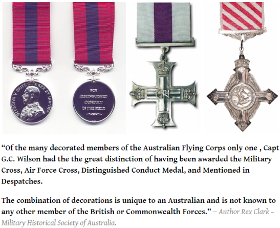 Captain Wilson was highly decorated, the only member of the British or Commonwealth Forces to have the great distinction of being awarded the Military Cross, Air Force Cross, Distinguished Conduct Medal, and Mentioned in Despatches. Source: Aussie Sappers website found at https://aussiesappers.wordpress.com/2015/05/31/captain-gordon-wilson-mc-afc-dcm-mid/