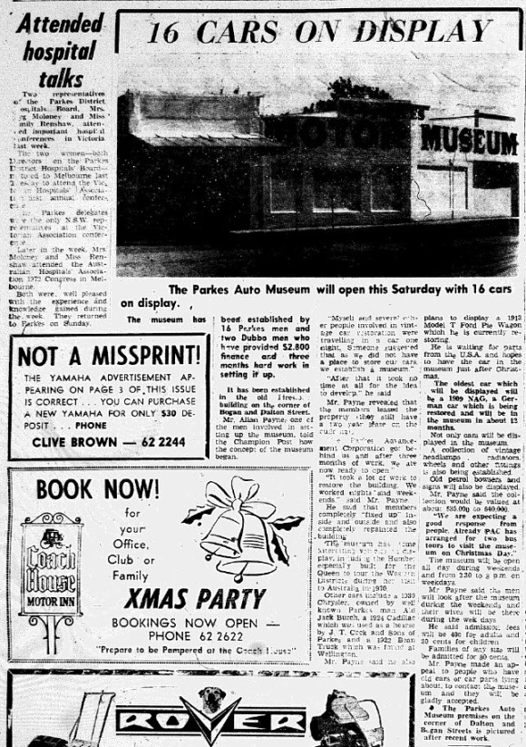A new attraction to the Parkes Shire, the auto museum opened on September 21st. Established by 16 Parkes men (and two from Dubbo) and assisted by the Parkes Advancement Corporation (PAC) the museum included more than vehicles. Headlamps, radiators, wheels, old petrol bowsers and signs were also on display. Source: Parkes Champion Post Wednesday October 18, 1972 page 6