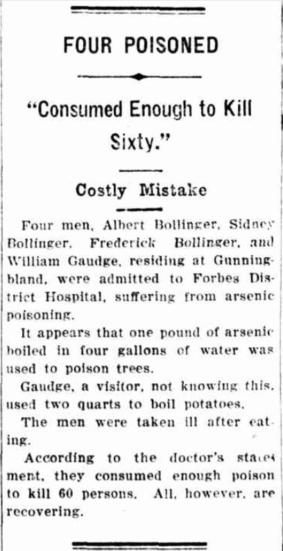 A costly mistake. This report details how an act of kindness almost turned deadly. William Gaudge cooked up some potatoes but in water that had been mixed with arsenic for the purpose of poisoning trees. As a result, Gaudge, Albert Bollinger and two of his sons, Sid and Fred, ended up in hospital. Source: The Wyalong Advocate and Mining, Agricultural and Pastoral Gazette Tuesday 9 March, 1926 page 5