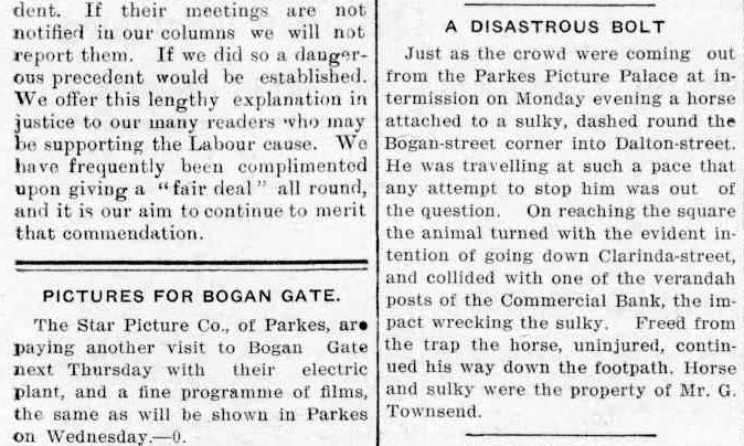 "Two items of cinematic news. The first one concerns a temporary (or to use today's vernacular a ""pop-up"") cinema in Bogan Gate. The second concerns a bolting horse but in reporting gives an accurate description of the location of the Parkes Picture Palace. Source: The Western Champion March 20, 1913 page 19"