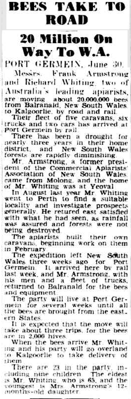 Frank Armstrong undertook many journeys to assist the honey production of his bees. The journey from New South Wales to Western Australia made news - especially as he was transporting 20 million bees along with his family. Source: The Advertiser 1 July, 1947, page 1 which can be found at http://nla.gov.au/nla.news-article35984877