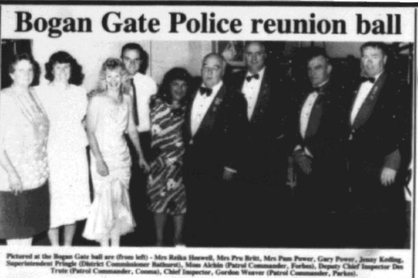 A police reunion ball was held to celebrate 100 years of policing in Bogan Gate. Pictured at the ball are (from left) - Mrs Reika Hoswell, Mrs Pru Britt, Mrs Pam Power, Gary Power, Jenny Keding, Superintendent Pringle (District Commissioner Bathurst), Moss Alchin (Patrol Commander, Forbes), Deputy Chief Inspector Des Trute (Patrol Commander, Cooma), Chief Inspector Gordon Weaver (Patrol Commander, Parkes) Source: Parkes Champion Post Friday, May 11, 1990 page 16