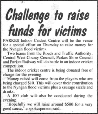 Such was the devastating effect of the flood in Nyngan that residents of the Parkes Shire organised many fundraising events for the victims. This report highlights one, organised at the Parkes Indoor Cricket Centre. Other fundraising activities were organised by Parkes M & D, Parkes Grace Bros store and other small businesses in town. Source: Parkes Champion Post Monday May 7, 1990 page 17