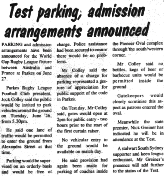 In the lead up to Rugby League World Cup match at Parkes between Australia and France, arrangements were getting underway. Current Premier of NSW, Nick Greiner, also announced that he would be attending the match. Source: Parkes Champion Post Friday May 18, 1990 page 19
