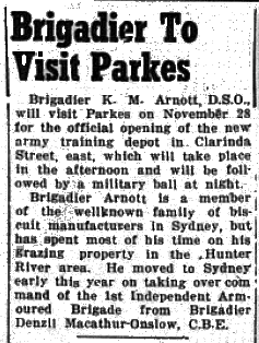 The new army training depot in Clarinda Street will be opened later in the month. A coup for the organisers was obtaining Brigadier K.M. Arnott D.S.O. to be the official guest. Brigadier Arnott was one of the iconic biscuit manufacturing family. Source: Parkes Champion Post Monday, November 2, 1953 page 1