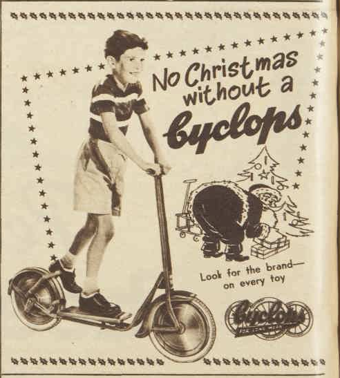 Popular Australian brand, Cyclops, urging parents to purchase a bike or scooter made by Cyclops. While Cyclops started in Australia in 1913, during 1953 would have been a period where it was under British ownership. Since 1992 it is a wholly Australian owned company, being owned by Hunter Leisure Pty Ltd. Source: The Australian Women's Weekly Wednesday 11 November 1953 page 50 & Hunter Leisure website