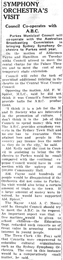 An exciting opportunity as Parkes Municipal Council co-operates with the Australian Broadcasting Commission (ABC) in bringing the Sydney Symphony Orchestra to Parkes next year. This would take place in the Palace Theatre and additional lighting would be provided by the Central West County Council. However as the article highlights it prompted fierce debate during a Parkes Municipal Council meeting. Source: Parkes Champion Post Thursday, November 26, 1953 page 5