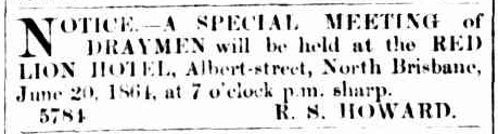 First mention of Robert Stephen Howard in Australian newspapers, organising a meeting of draymen at the Red Lion Hotel in North Brisbane. Source: The Brisbane Courier Saturday June 18, 1864 p.1