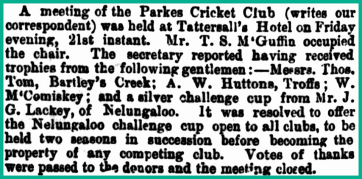 Highlighting how important cricket was to all towns and villages many years ago, J.G. Lackey donates a silver challenge cup to the Parkes Cricket Club. Source: The Sydney Mail and New South Wales Advertiser Saturday 29 November, 1890 p.1219