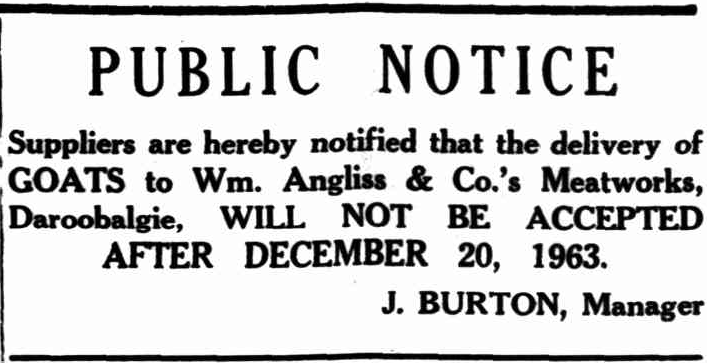 Newspaper public notice informing of delivery dates of goats for Daroobalgie Meatworks. Source: Western Herald Friday December 13, 1963 p.8 found at http://nla.gov.au/nla.news-article142316736