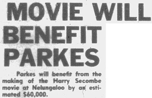 Heading in the local newspaper MOVIE WILL BENEFIT PARKES. The Secretary/Manager of the Parkes Advancement Corporation, Mr Mick Woods, estimated that Parkes will benefit from the Harry Secombe movie by $60,000 (approximately $628,000 today). Source: Parkes Champion Post Friday January 14, 1972 p.1 & Reserve Bank of Australia website